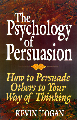 The Psychology of Persuasion: How To Persuade Others To Your Way Of Thinking, Hogan, Kevin