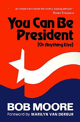 You Can Be President: (Or Anything Else), Bob Moore
