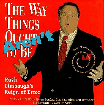 The Way Things Aren't: Rush Limbaugh's Reign of Error Over 100 Outrageously False and Foolish Statements from America's Most Powerful Radio and TV, Rendall, Steve; Naureckas, Jim; Cohen, Jeff; Limbaugh, Rush; Ivins, Molly (foreword)