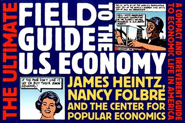"""The Ultimate Field Guide to the US Economy: A Compact and Irreverent Guide to Economic Life in America, New Updated Edition"", ""Heintz, James, Folbre, Nancy, Economics, The Center for Popular, Economy, United For a Fair, Priorities, National Project"""