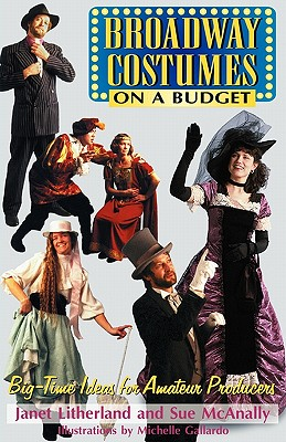 Broadway Costumes on a Budget : Big Time Ideas for Amateur Producers, Litherland, Janet; McAnally, Sue; Zapel, Theodore O. (editor)