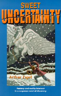 Sweet Uncertainty: Fantasy and Reality Intersect in a Suspense Novel of Discovery, Arthur L. Zapel