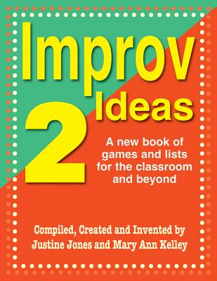 Improv Ideas 2: A New Book of Games and Lists for the Classroom and Beyond, Justine Jones; Mary Ann Kelley