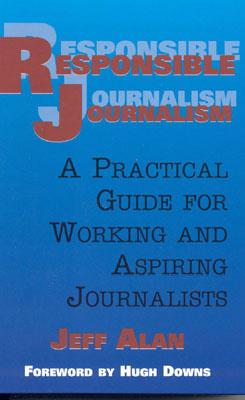 Responsible Journalism: A Practical Guide For Working and Aspiring Journalists, Alan,Jeff/Downs,Hugh