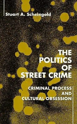 The Politics of Street Crime: Criminal Process and Cultural Obsession, Scheingold, Stuart