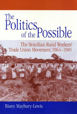The Politics of the Possible: The Brazilian Rural Workers' Trade Union Movement, 1964-1985, MAYBURY-LEWIS, Biorn