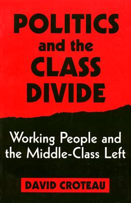 Politics and the Class Divide: Working People and the Middle Class Left (Labor And Social Change), Croteau, David