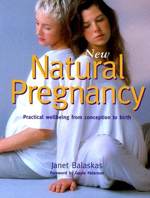 New Natural Pregnancy: Practical Wellbeing from Conception to Birth, Balaskas, Janet