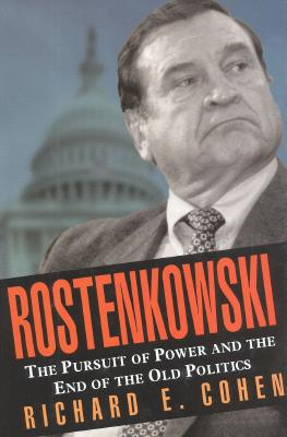 Rostenkowski : The Pursuit of Power and the End of the Old Politics, Cohen, Richard E.