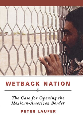 Wetback Nation: The Case for Opening the Mexican-American Border, Laufer, Peter