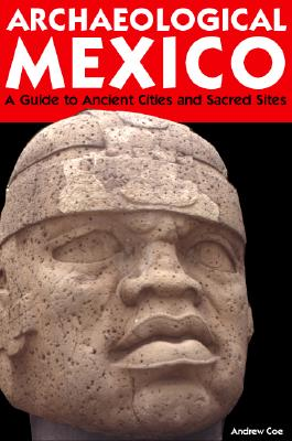 Archaeological Mexico: A Guide to Ancient Cities and Sacred Sites, Coe, Andrew