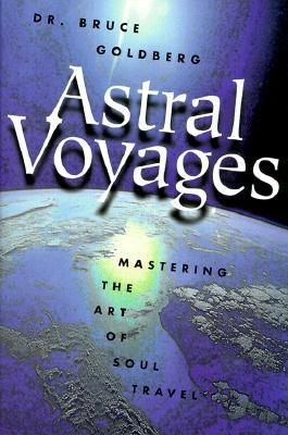 Astral Voyages: Mastering the Art of Soul Travel, Goldberg, Bruce