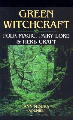 Green Witchcraft: Folk Magic, Fairy Lore & Herb Craft, Aoumiel, Ann Moura