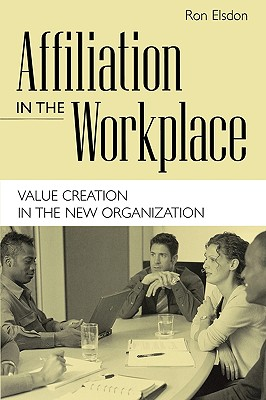 Affiliation in the Workplace: Value Creation in the New Organization, Elsdon, Ron