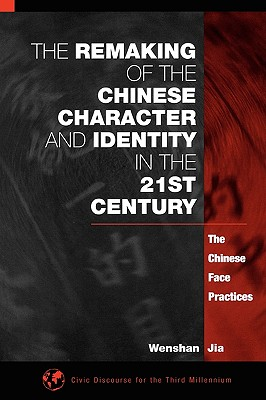 The Remaking of the Chinese Character and Identity in the 21st Century: The Chinese Face Practices (Civic Discourse for the Third Millennium), Jia, Wenshan