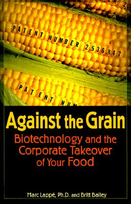 Against the Grain : Biotechnology and the Corporate Takeover of Your Food, Lappe, Marc; Bailey, Britt