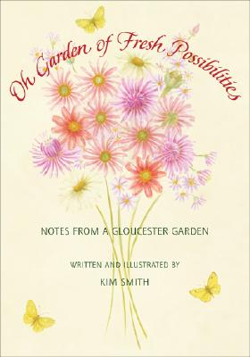 Oh Garden of Fresh Possibilities!: Notes from a Gloucester Garden, KIM SMITH
