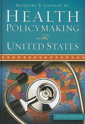 Health Policymaking in the United States, Fifth Edition, Longest, Beaufort B. And Jr.