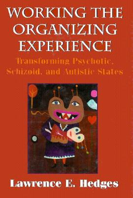 Working the Organizing Experience: Transforming Psychotic, Schizoid, and Autistic States, Hedges, Lawrence E.