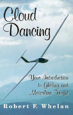 Cloud Dancing: Your Introduction to Gliding and Motorless Flight, Robert F. Whelan
