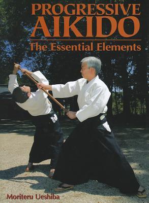 Progressive Aikido: The Essential Elements, Ueshiba, Moriteru