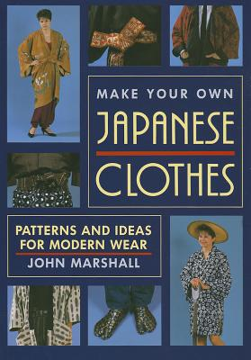 Make Your Own Japanese Clothes: Patterns and Ideas for Modern Wear, Marshall, John