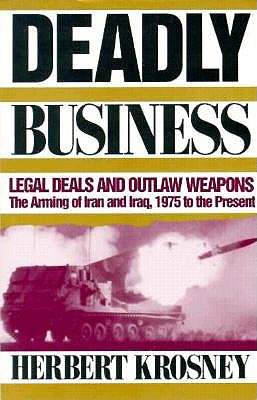 Image for Deadly Business: Legal Deals and Outlaw Weapons : The Arming of Iran and Iraq, 1975 to the Present