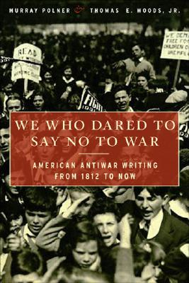 Image for We Who Dared to Say No to War: American Antiwar Writing from 1812 to Now