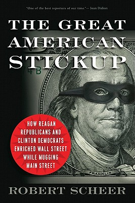 The Great American Stickup: How Reagan Republicans and Clinton Democrats Enriched Wall Street While Mugging Main Street, Robert Scheer