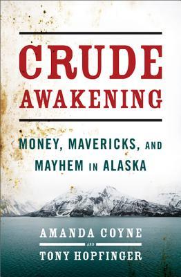 Crude Awakening: Money, Mavericks, and Mayhem in Alaska, Coyne, Amanda; Hopfinger, Tony