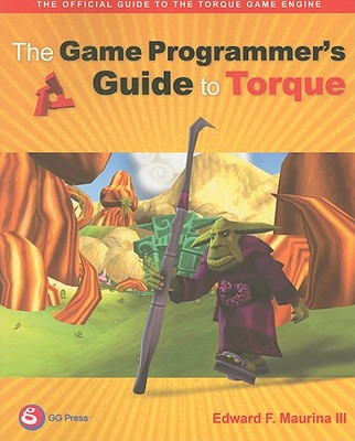 The Game Programmer's Guide to Torque: Under the Hood of the Torque Game Engine (GarageGames), Edward F. Maurina III