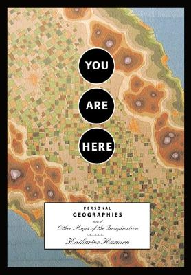 You Are Here: Personal Geographies and Other Maps of the Imagination, Harmon, Katharine