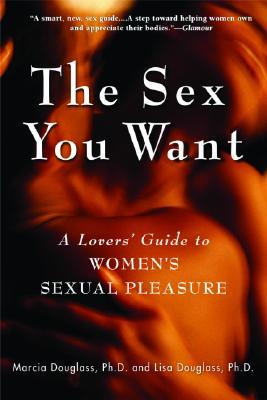 The Sex You Want: A Lovers' Guide to Women's Sexual Pleasure, Douglass Ph.D., Ph.D. Marcia; Douglass Ph.D., Ph.D. Lisa