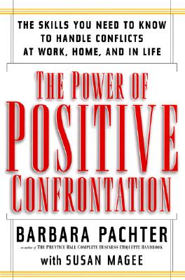 The Power of Positive Confrontation: The Skills You Need to Know to Handle Conflicts at Work, at Home and in Life, Barbara Pachter, Susan Magee