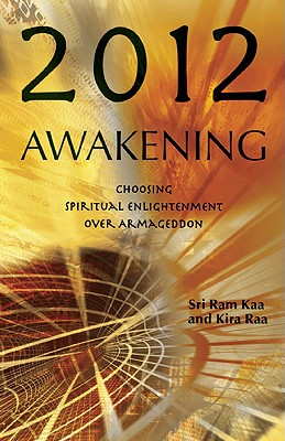 2012 Awakening: Choosing Spiritual Enlightenment Over Armageddon, Sri Ram Kaa, Kira Raa