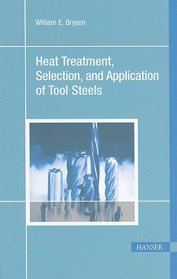 Heat Treatment, Selection, and Application of Tool Steels 2E, Bryson, William E.