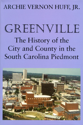GREENVILLE: THE HISTORY OF THE CITY AND COUNTY IN THE SOUTH CAROLINA PIEDMONT, HUFF JR., ARCHIE VERNON