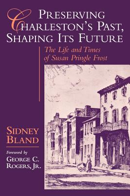 Image for PRESERVING CHARLESTON'S PAST, SHAPING ITS FUTURE The Life and Times of Susan Pringle Frost