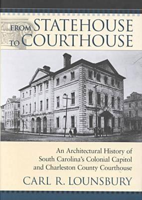 From Statehouse to Courthouse : An Architectural History of South Carolina's Colonial Capitol and Charleston County Courthouse (First Edition)