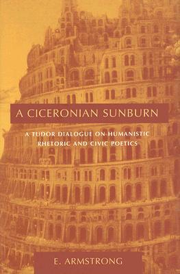 Image for A Ciceronian Sunburn: A Tudor Dialogue on Humanistic Rhetoric And Civic Poetics (Studies in Rhetoric/Communication)