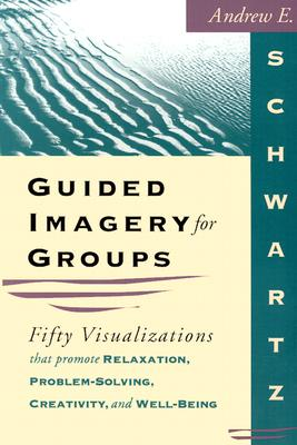 Guided Imagery for Groups: Fifty Visualizations That Promote Relaxation, Problem-Solving, Creativity, and Well-Being, Andrew E. Schwartz