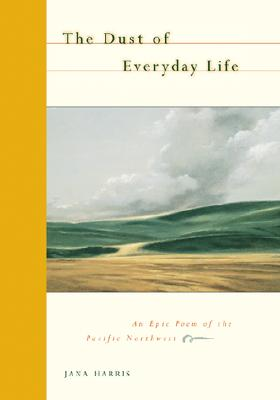 The Dust of Everyday Life: An Epic Poem of the Pacific Northwest, Harris, Jana