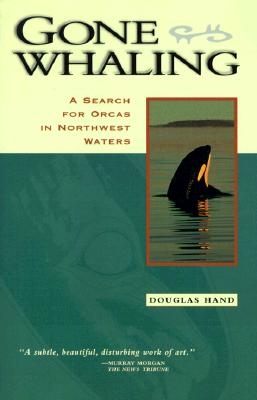 Gone Whaling: A Search for Orcas in Northwest Waters, Hand, Douglas