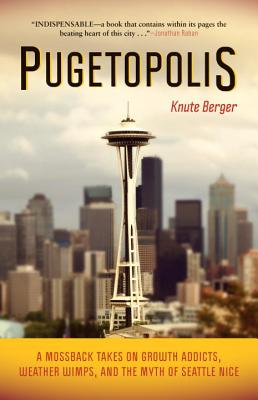 Pugetopolis: A Mossback Takes on Growth Addicts, Weather Wimps, and the Myth of Seattle Nice, Berger, Knute
