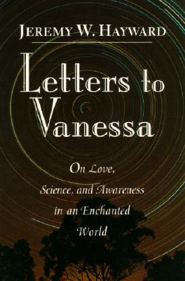 Letters to Vanessa : On Opening to Life and Meaning in an Enchanted World, JEREMY W. HAYWARD, VANESSA HAYWARD