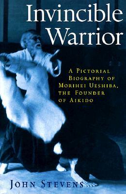 Invincible Warrior: A Pictorial Biography of Morihei Ueshiba, the Founder of Aikido, Stevens, John
