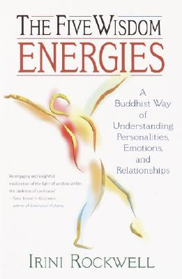 The Five Wisdom Energies: A Buddhist Way of Understanding Personalities, Emotions, and Relationships, Rockwell, Irini
