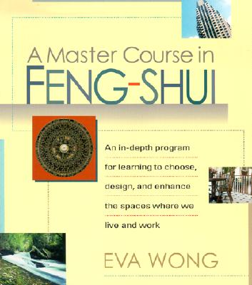 A Master Course in Feng-Shui: An In-Depth Program for Learning to Choose, Design, and Enhance the Spaces Where We Live and Work, Wong, Eva