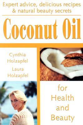 Coconut Oil: For Health and Beauty, Cynthia Holzapfel, Laura Holzapfel