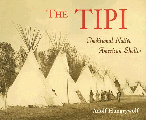 The Tipi: Traditional Native American Shelter, Adolf Hungrywolf